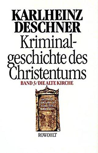 Kriminalgeschichte des Christentums 3: Die Alte Kirche: Fälschung, Verdummung, Ausbeutung, Vernichtung