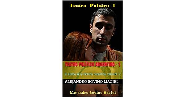 Amazon.com: Teatro Político Argentino - 1: El drama de la Historia Argentina, volumen 1 (Spanish Edition) eBook: Alejandro Bovino Maciel: Kindle Store