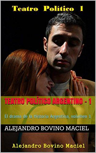 Teatro Político Argentino - 1: El drama de la Historia Argentina, volumen 1 (
