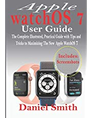 Apple watchOS 7 User Guide: The Complete Illustrated, Practical Guide with Tips and Tricks to Maximizing the New WatchOS 7