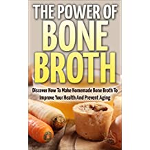 Bone Broth: The Power Of Bone Broth - Discover How To Make Bone Broth To Improve Your Health And Prevent Aging (Bone Broth Miracle, Health Improvement, Superfood)