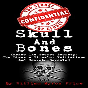 Skull and Bones: Inside the Secret Society - the Bizarre Rituals, Initiations and Secrets Revealed Audiobook