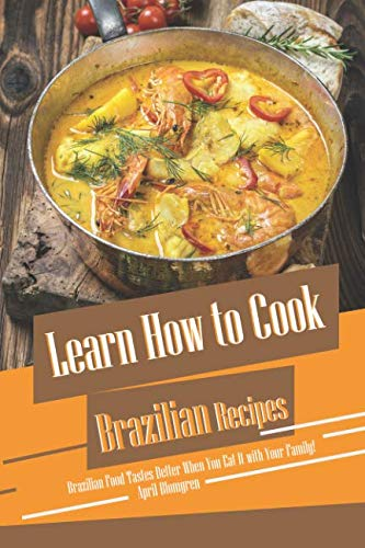 Learn How to Cook Brazilian Recipes: Brazilian Food Tastes Better When You Eat It with Your Family! by April Blomgren
