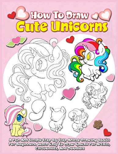 How To Draw Cute Unicorns: A Fun And Simple Step By Step Anime Drawing Books For Beginners. Learn Easy To Draw Kawaii For Artists, Cartoonists, And Doodlers]()
