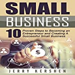 Small Business: 10 Proven Steps to Becoming an Entrepreneur and Creating a Successful Small Business | Jerry Kershen