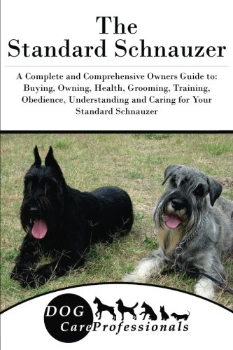 The Standard Schnauzer: A Complete and Comprehensive Owners Guide to: Buying, Owning, Health, Grooming, Training, Obedience, Understanding and Caring ... to Caring for a Dog from a Puppy to Old Age)