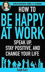 How to Be Happy at Work: Speak Up, Stay Positive, and Change Your Life (Grounded Girl's Guide Book 2)