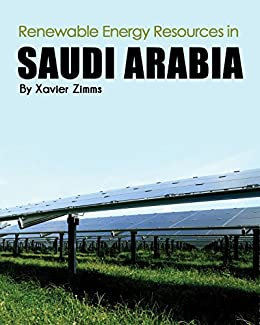 Renewable Energy Sources in Saudi Arabia: A New Age Look at the Sustainability of the Natural Resources in the Middle East Inclusive of Solar Panels, Hydro-Electric ... Hybrids, Hydroelectric Power & More