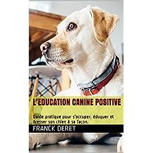 L'EDUCATION CANINE POSITIVE: Guide pratique pour s'occuper, éduquer et dresser son chien à sa façon. (French Edition)