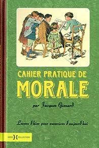 Cahier pratique de morale : Leçons d'hier pour exercices d'aujourd'hui par Jacques Gimard