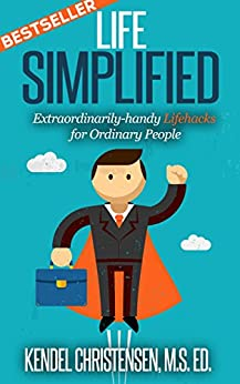 Life Simplified-Expanded and Updated: Extraordinarily-handy Lifehacks for Ordinary People by [Christensen, Kendel J.]