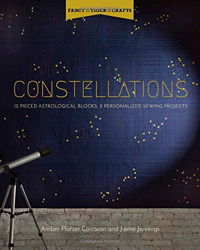 Fancy Tiger Crafts: Constellations: 12 Pieced Astrological Blocks, 8 Personalized Sewing Projects (Quilt Project Books)