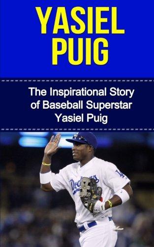 Yasiel Puig: The Inspirational Story of Baseball Superstar Yasiel Puig (Yasiel Puig Unauthorized Biography, Los Angeles Dodgers, Cuba, MLB Books)