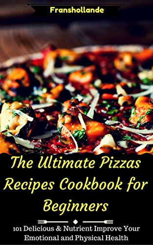 The Ultimate Pizzas Recipes Cookbook for Beginners: 101 Delicious & Nutrient Improve Your Emotional and Physical Health by Franshollande