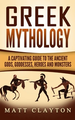 Greek Mythology: A Captivating Guide to the Ancient Gods, Goddesses, Heroes and Monsters (Norse Mythology - Egyptian Mythology - Greek Mythology) (Volume ()