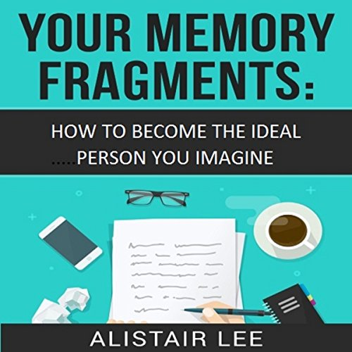 Your Memory Fragments: How To Become The Person You Want to Be: Be Yourself, Volume 1