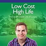 Low Cost High Life: Live an Affordable Life of Luxury | Mark Homer