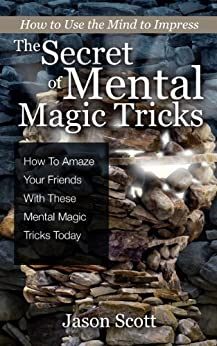 The Secret of Mental Magic Tricks: How To Amaze Your Friends With These Mental Magic Tricks Today ! by [Scotts, Jason]