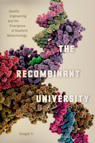 The Recombinant University: Genetic Engineering and the Emergence of Stanford Biotechnology (Synthesis)