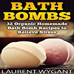 Bath Bombs: 32 Organic Homemade Bath Bomb Recipes to Relieve Stress & Have Better Health | Laurent Wygant