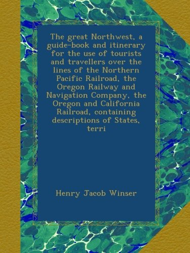 The great Northwest, a guide-book and itinerary for the use of tourists and travellers over the lines of the Northern Pacific Railroad, the Oregon ... containing descriptions of States, terri
