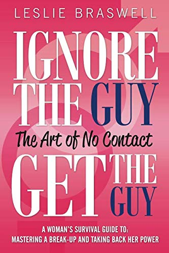 Ignore the Guy, Get the Guy - The Art of No Contact: A Woman's Survival Guide to Mastering a Breakup and Taking Back Her