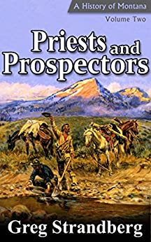 Priests and Prospectors: A History of Montana, Volume Two (Montana History Series Book 2) by [Strandberg, Greg]