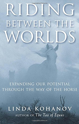 Riding Between the Worlds: Expanding Our Potential Through the Way of the Horse by Kohanov, Linda