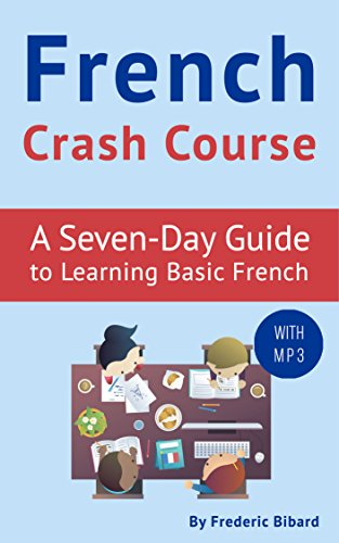 French Crash Course: A Seven-Day Guide to Learning Basic French (with audio). FRENCH LESSONS (French Lessons Kindle Book - French Audio Learn
