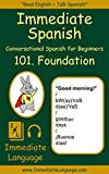 Immediate Spanish 101. Foundation: Conversational Spanish for Beginners; An Introduction To Spanish Grammar & Colloquial Spanish Vocabulary, With Downloadable Soundtracks