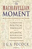 The Machiavellian Moment: Florentine Political Thought and the Atlantic Republican Tradition by John Greville Agard Pocock front cover