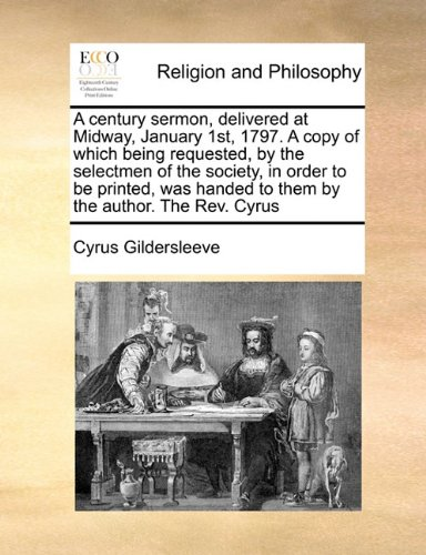 A century sermon, delivered at Midway, January 1st, 1797. A copy of which being requested, by the selectmen of the society, in order to be printed, was handed to them by the author. The Rev. Cyrus ebook
