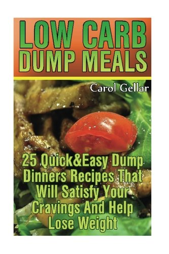 Low Carb Dump Meals: 25 Quick&Easy Dump Dinners Recipes That Will Satisfy Your Cravings And Help Lose Weight.: (low carbohydrate, high protein, low ... carb, low carb cookbook, low carb recipes) by Carol Gellar