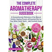 The Complete Aromatherapy Guidebook: A Comprehensive Reference of the Holistic Natural Healing Powers  of Essential Oils for the Mind, Body, Spirit...and Comfort Zones (Use of essential oils Book 1)