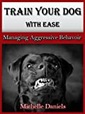 Train Your Dog With Ease - Managing Aggressive Behavior