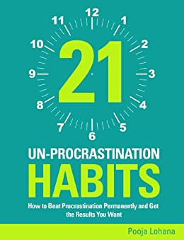 21 Un-Procrastination Habits: How to Beat Procrastination Permanently and Get the Results You Want by [Lohana, Pooja]