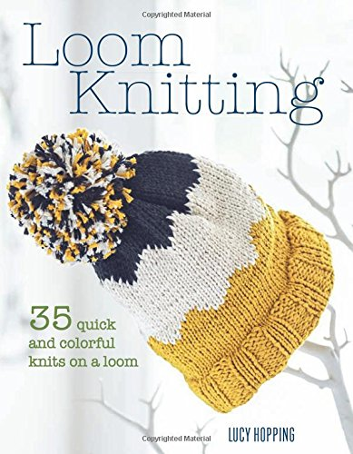 Loom Knitting: 35 quick and colorful knits on a loom (Looms Knitting)