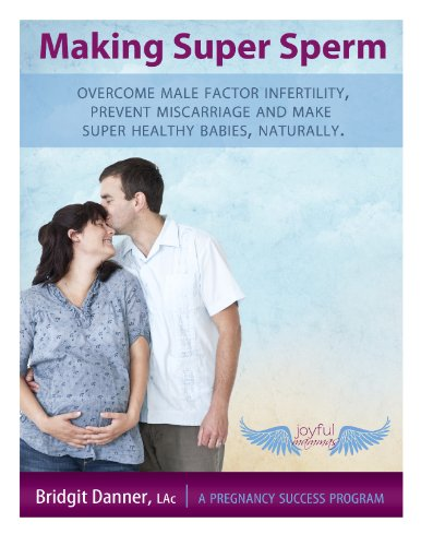 Making Super Sperm:  Overcome Male Factor Infertility, Prevent Miscarriage and Make Super Healthy Babies, Naturally ()