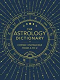 The Astrology Dictionary: Cosmic Knowledge from A
