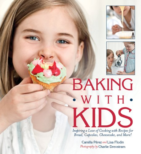 Baking with Kids: Inspiring a Love of Cooking with Recipes for Bread, Cupcakes, Cheesecake, and More! by Lisa Flodin, Camilla Perez