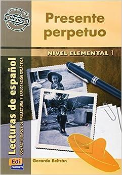 Presente Perpetuo Nivel elemental I/ Perpetual Present Elemental Level I: Lecturas de espanol con actividades de prelectura y explotacion didactica (Spanish Edition)