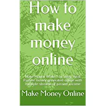 How to make money online: Make Money While You Sleep, Real Passive money generated online with multiple streams of passive income