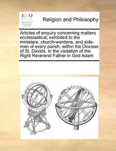 Download Articles of enquiry concerning matters ecclesiastical; exhibited to the ministers, church-wardens, and side-men of every parish, within the Diocess of ... of the Right Reverend Father in God Adam pdf