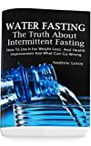 Water Fasting: The Truth About Intermittent Fasting: How To Use It For Weight Loss And Health Improvement And What Can Go Wrong: (Fasting, Alternative Health, Diet, Weight Loss, Detox, Lifestyle)