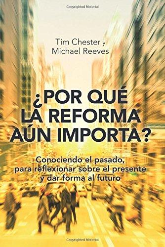 ¿Por que la Reforma aun importa?: Conociendo el pasado, para reflexionar sobre el presente y dar forma al futuro (Spanish Edition) [Tim Chester y Michael Reeves] (Tapa Blanda)