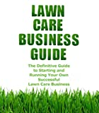 Lawn Care Business Guide: The Definitive Guide To Starting and Running Your Own Successful Lawn Care Business (Volume 1)