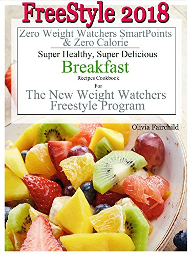 FreeStyle 2018 Zero Weight Watchers SmartPoints & Zero Calorie Super Healthy, Super Delicious Breakfast Recipes Cookbook For The New Weight Watchers Freestyle Program by Olivia Fairchild