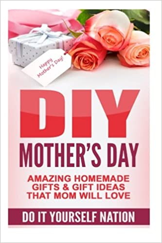 Diy mothers day amazing homemade gifts gift ideas that mom will diy mothers day amazing homemade gifts gift ideas that mom will love do it yourself crafts hobbies diy holiday gifts volume 1 do it yourself solutioingenieria Image collections