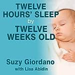 Twelve Hours' Sleep by Twelve Weeks Old: A Step-by-Step Plan for Baby Sleep Success   Lisa Abidin,Suzy Giordano