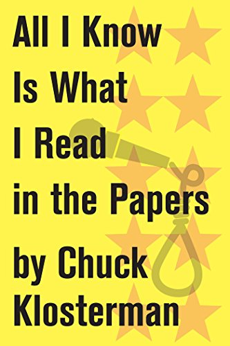 All I Know Is What I Read in the Papers: An Essay from Sex, Drugs, and Cocoa Puffs (Chuck Klosterman on Media and Culture)